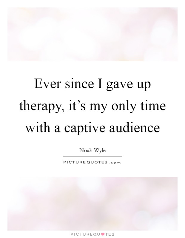 Ever since I gave up therapy, it's my only time with a captive audience Picture Quote #1