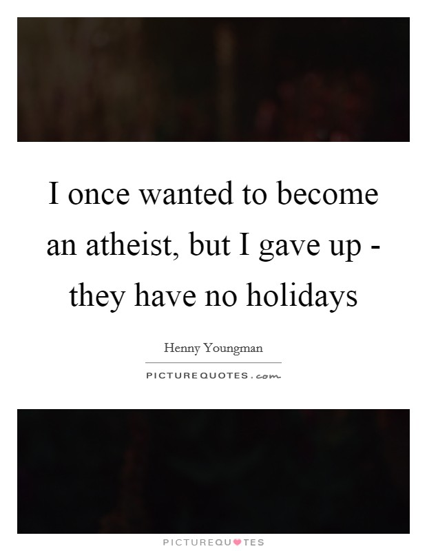 I once wanted to become an atheist, but I gave up - they have no holidays Picture Quote #1