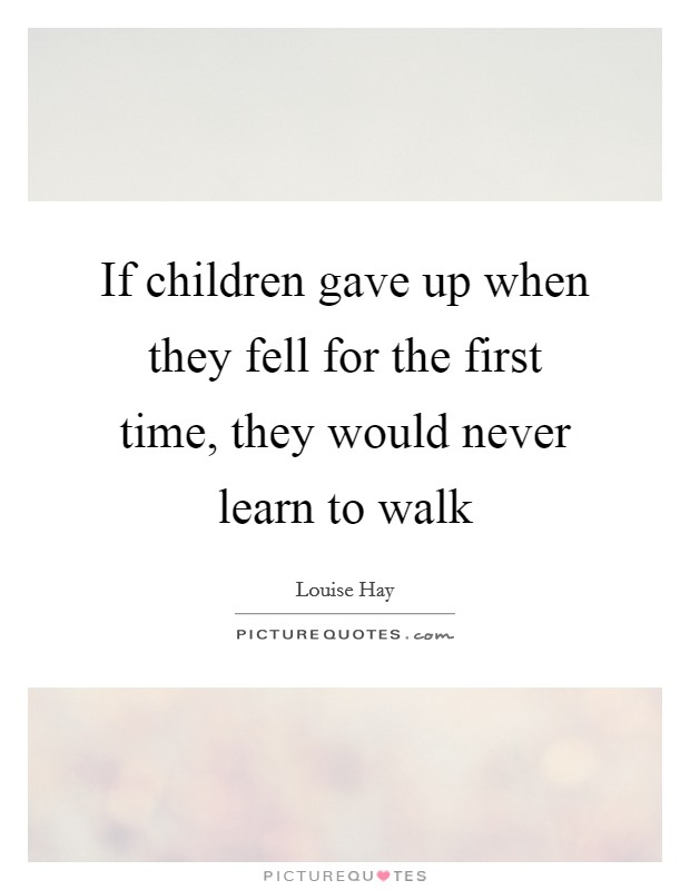 If children gave up when they fell for the first time, they would never learn to walk Picture Quote #1