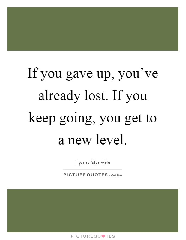 If you gave up, you've already lost. If you keep going, you get to a new level Picture Quote #1