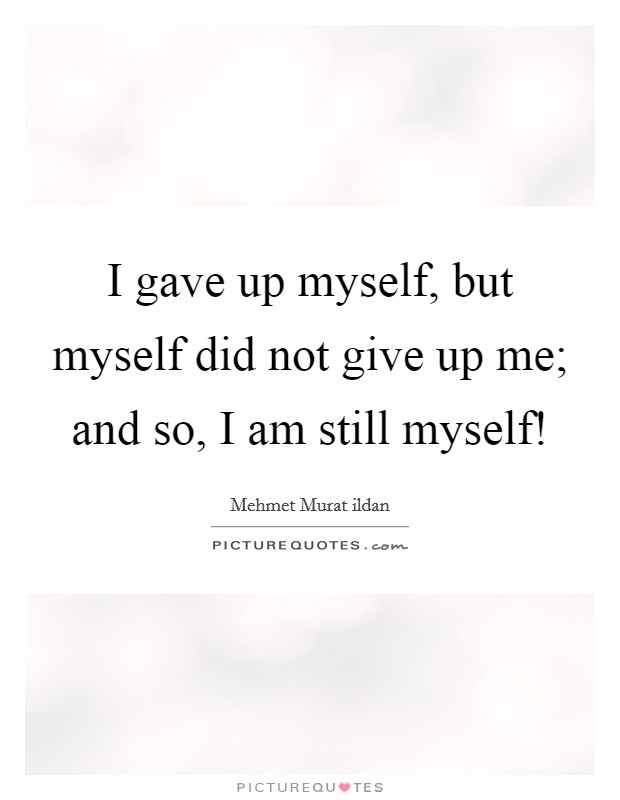 I gave up myself, but myself did not give up me; and so, I am still myself! Picture Quote #1