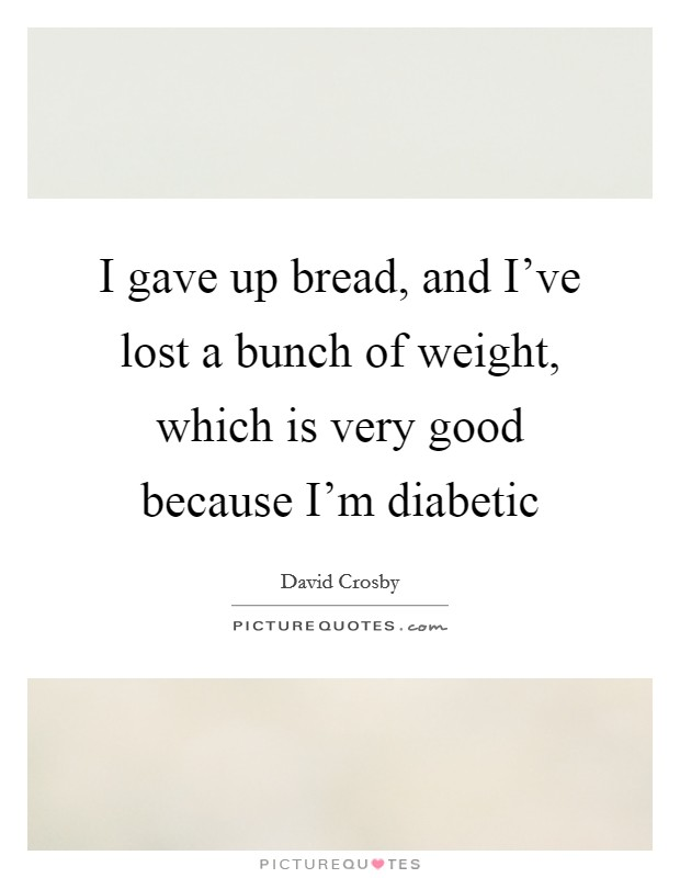 I gave up bread, and I've lost a bunch of weight, which is very good because I'm diabetic Picture Quote #1