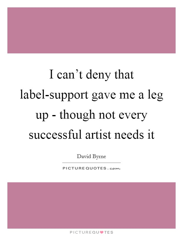 I can't deny that label-support gave me a leg up - though not every successful artist needs it Picture Quote #1