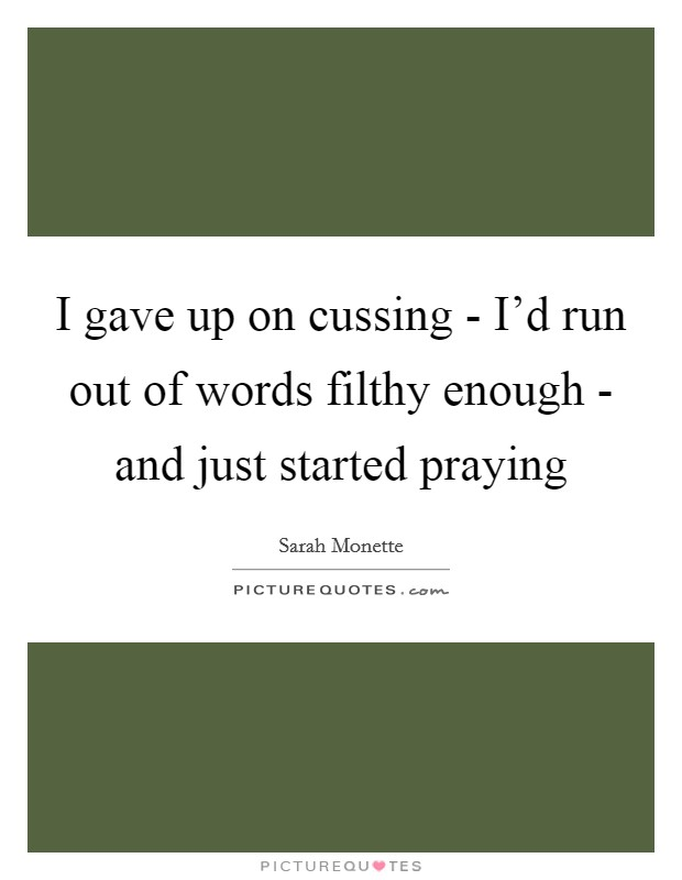 I gave up on cussing - I'd run out of words filthy enough - and just started praying Picture Quote #1
