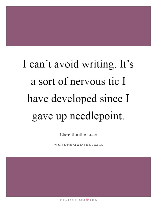 I can't avoid writing. It's a sort of nervous tic I have developed since I gave up needlepoint Picture Quote #1