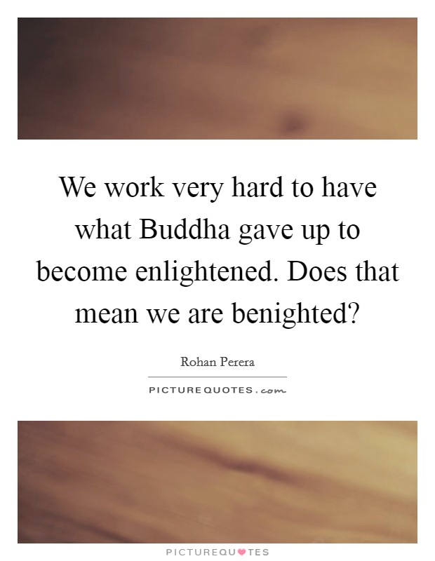We work very hard to have what Buddha gave up to become enlightened. Does that mean we are benighted? Picture Quote #1
