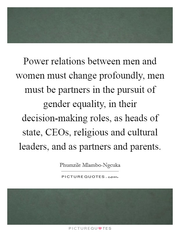 Power relations between men and women must change profoundly, men must be partners in the pursuit of gender equality, in their decision-making roles, as heads of state, CEOs, religious and cultural leaders, and as partners and parents Picture Quote #1