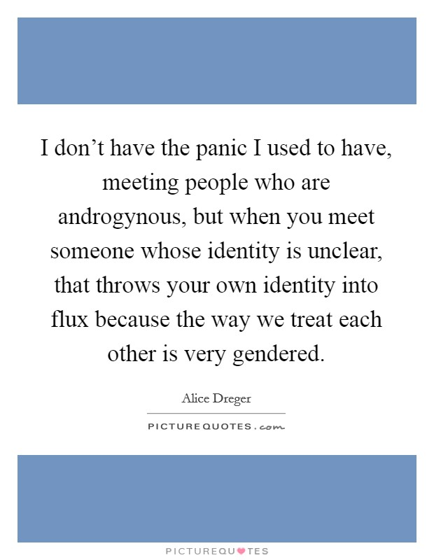 I don't have the panic I used to have, meeting people who are androgynous, but when you meet someone whose identity is unclear, that throws your own identity into flux because the way we treat each other is very gendered Picture Quote #1