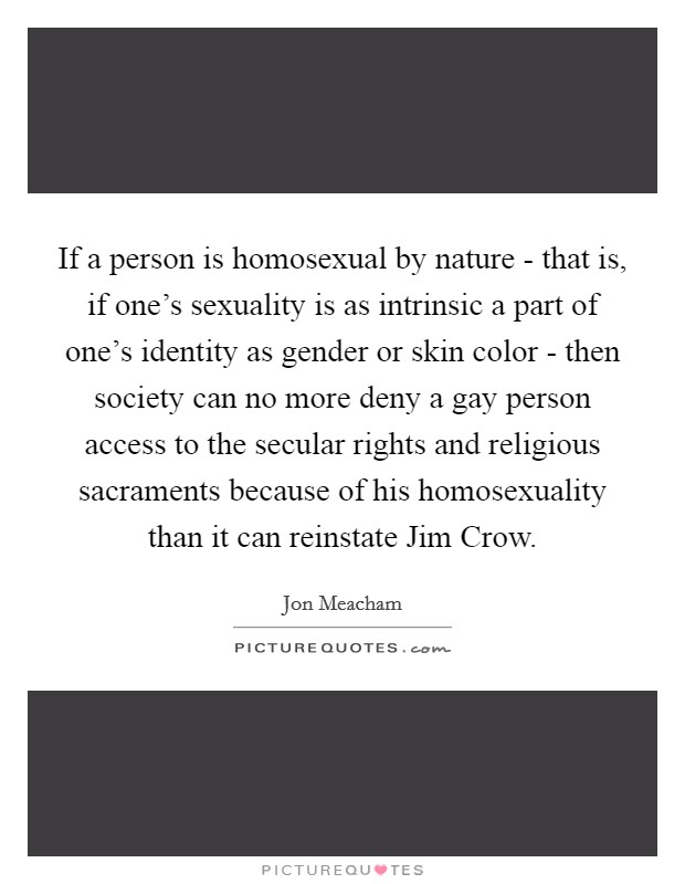 If a person is homosexual by nature - that is, if one's sexuality is as intrinsic a part of one's identity as gender or skin color - then society can no more deny a gay person access to the secular rights and religious sacraments because of his homosexuality than it can reinstate Jim Crow Picture Quote #1