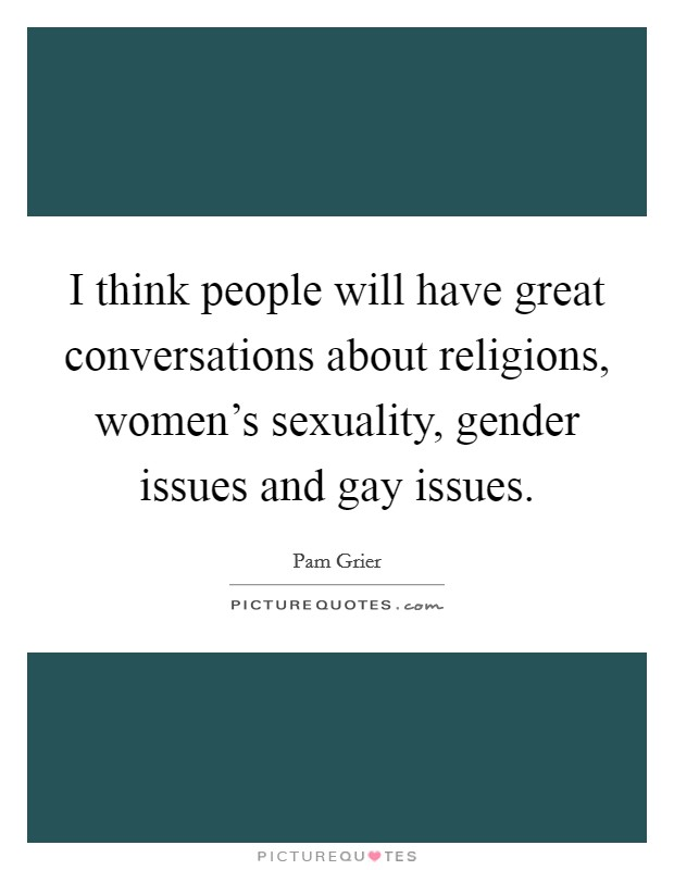I think people will have great conversations about religions, women's sexuality, gender issues and gay issues Picture Quote #1