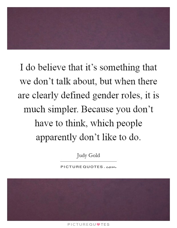 I do believe that it's something that we don't talk about, but when there are clearly defined gender roles, it is much simpler. Because you don't have to think, which people apparently don't like to do. Picture Quote #1