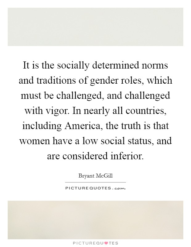 It is the socially determined norms and traditions of gender roles, which must be challenged, and challenged with vigor. In nearly all countries, including America, the truth is that women have a low social status, and are considered inferior Picture Quote #1