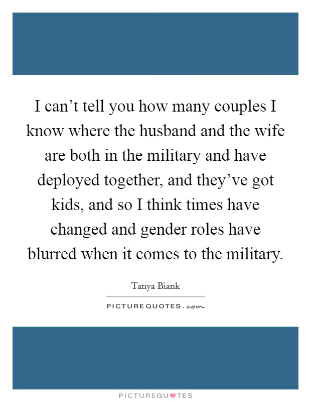 I can't tell you how many couples I know where the husband and the wife are both in the military and have deployed together, and they've got kids, and so I think times have changed and gender roles have blurred when it comes to the military Picture Quote #1