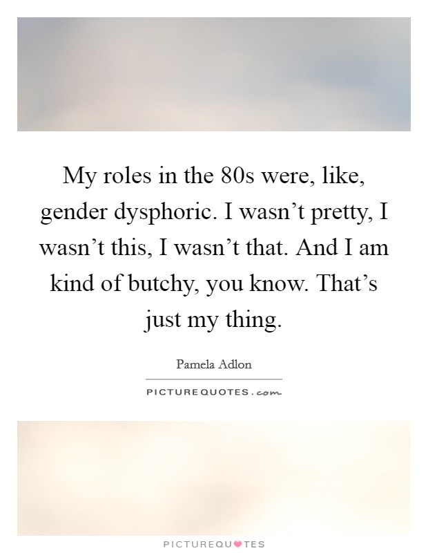 My roles in the  80s were, like, gender dysphoric. I wasn't pretty, I wasn't this, I wasn't that. And I am kind of butchy, you know. That's just my thing Picture Quote #1