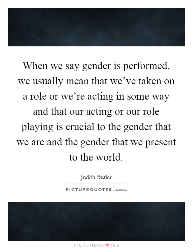 When we say gender is performed, we usually mean that we've taken on a role or we're acting in some way and that our acting or our role playing is crucial to the gender that we are and the gender that we present to the world Picture Quote #1