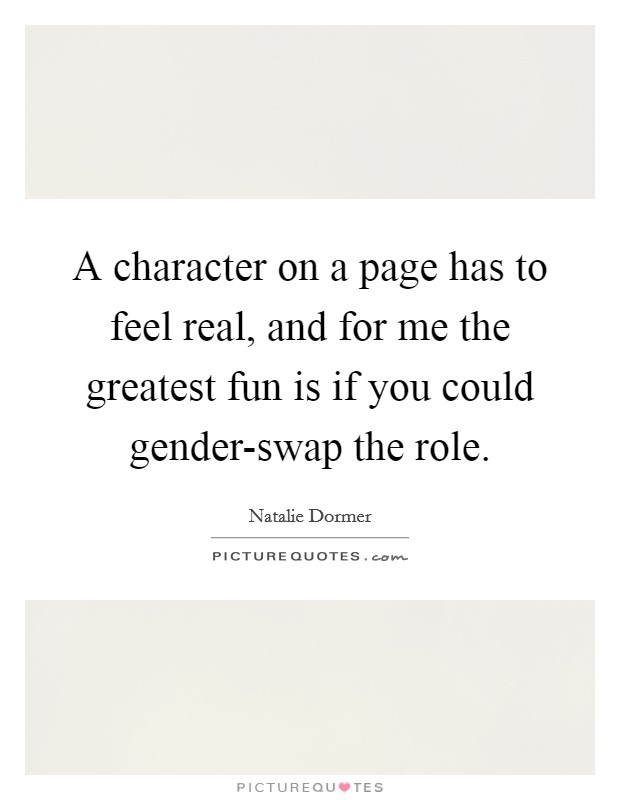 A character on a page has to feel real, and for me the greatest fun is if you could gender-swap the role Picture Quote #1