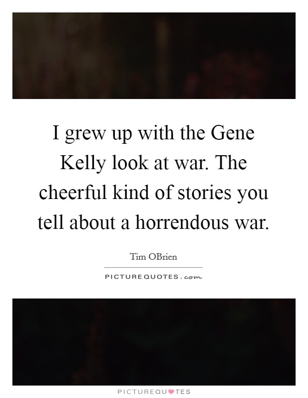 I grew up with the Gene Kelly look at war. The cheerful kind of stories you tell about a horrendous war. Picture Quote #1