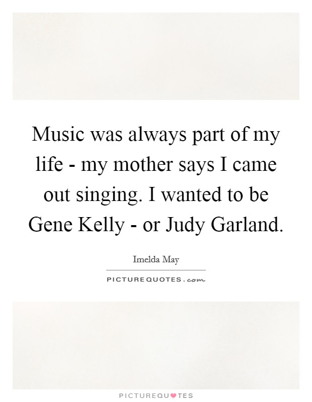 Music was always part of my life - my mother says I came out singing. I wanted to be Gene Kelly - or Judy Garland Picture Quote #1