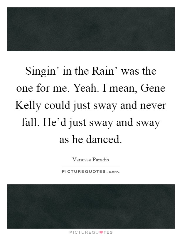Singin' in the Rain' was the one for me. Yeah. I mean, Gene Kelly could just sway and never fall. He'd just sway and sway as he danced. Picture Quote #1