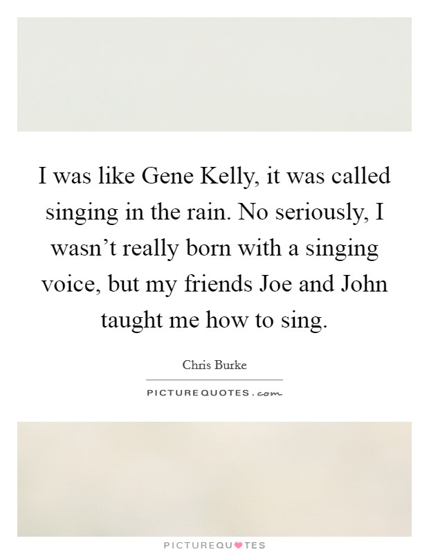 I was like Gene Kelly, it was called singing in the rain. No seriously, I wasn't really born with a singing voice, but my friends Joe and John taught me how to sing. Picture Quote #1