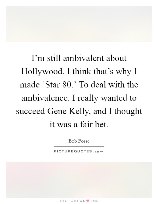 I'm still ambivalent about Hollywood. I think that's why I made 'Star 80.' To deal with the ambivalence. I really wanted to succeed Gene Kelly, and I thought it was a fair bet Picture Quote #1