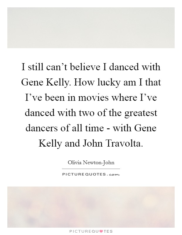 I still can't believe I danced with Gene Kelly. How lucky am I that I've been in movies where I've danced with two of the greatest dancers of all time - with Gene Kelly and John Travolta Picture Quote #1