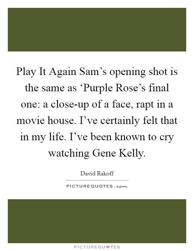 Play It Again Sam's opening shot is the same as 'Purple Rose's final one: a close-up of a face, rapt in a movie house. I've certainly felt that in my life. I've been known to cry watching Gene Kelly Picture Quote #1