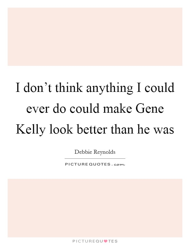 I don't think anything I could ever do could make Gene Kelly look better than he was Picture Quote #1