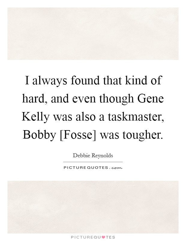 I always found that kind of hard, and even though Gene Kelly was also a taskmaster, Bobby [Fosse] was tougher. Picture Quote #1