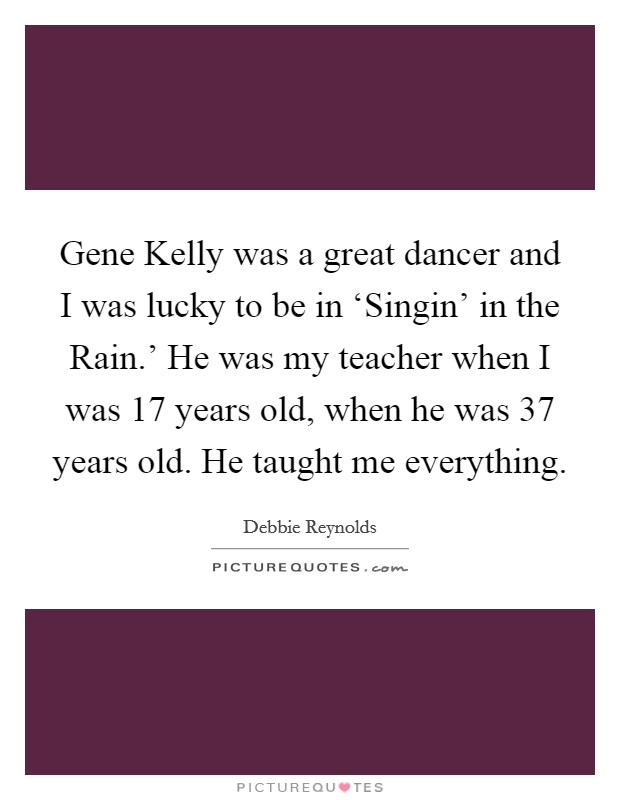 Gene Kelly was a great dancer and I was lucky to be in 'Singin' in the Rain.' He was my teacher when I was 17 years old, when he was 37 years old. He taught me everything Picture Quote #1