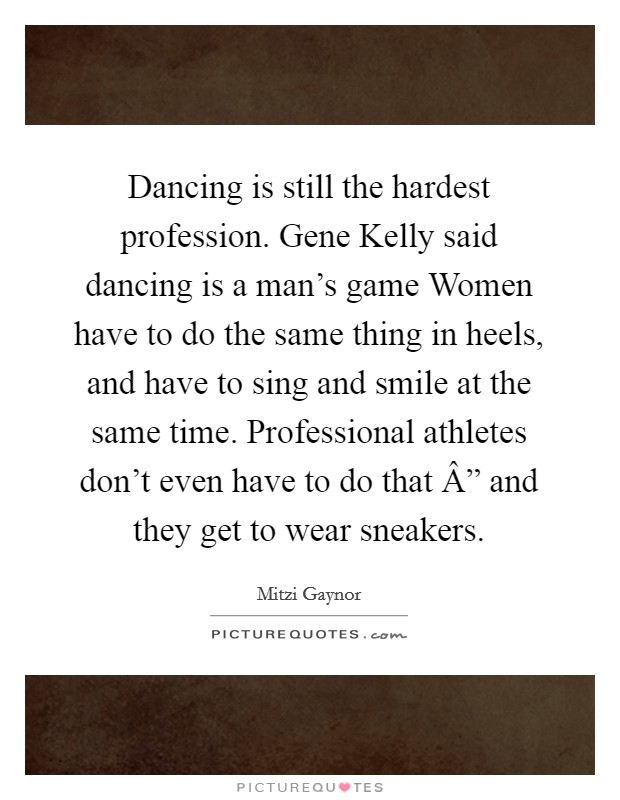 "Dancing is still the hardest profession. Gene Kelly said dancing is a man's game Women have to do the same thing in heels, and have to sing and smile at the same time. Professional athletes don't even have to do that "" and they get to wear sneakers Picture Quote #1"