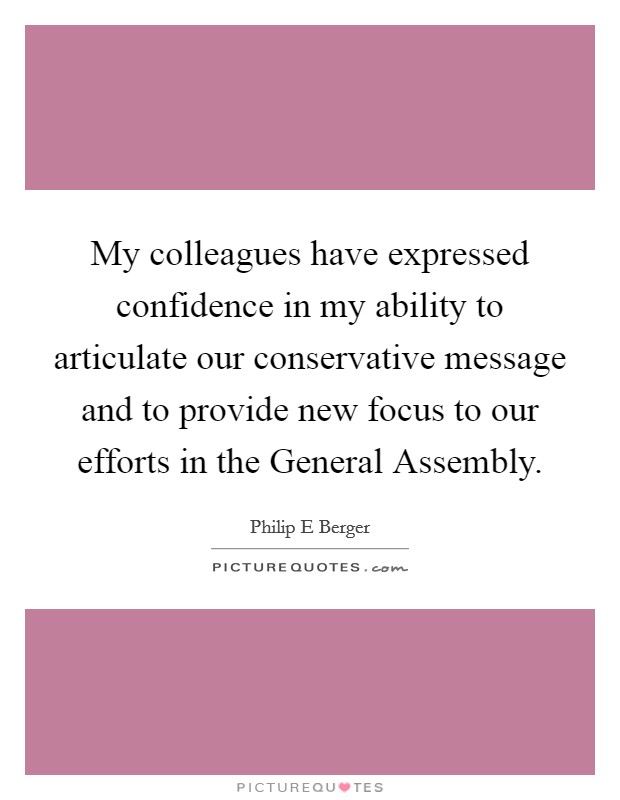 My colleagues have expressed confidence in my ability to articulate our conservative message and to provide new focus to our efforts in the General Assembly Picture Quote #1