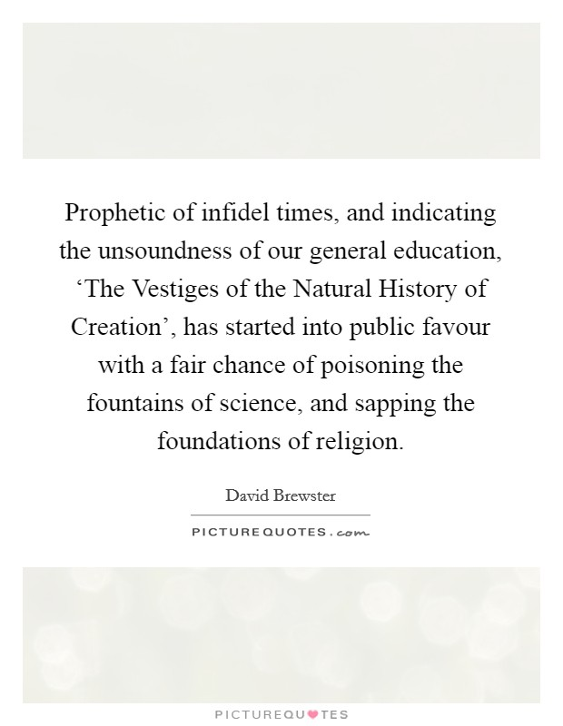 Prophetic of infidel times, and indicating the unsoundness of our general education, 'The Vestiges of the Natural History of Creation', has started into public favour with a fair chance of poisoning the fountains of science, and sapping the foundations of religion Picture Quote #1