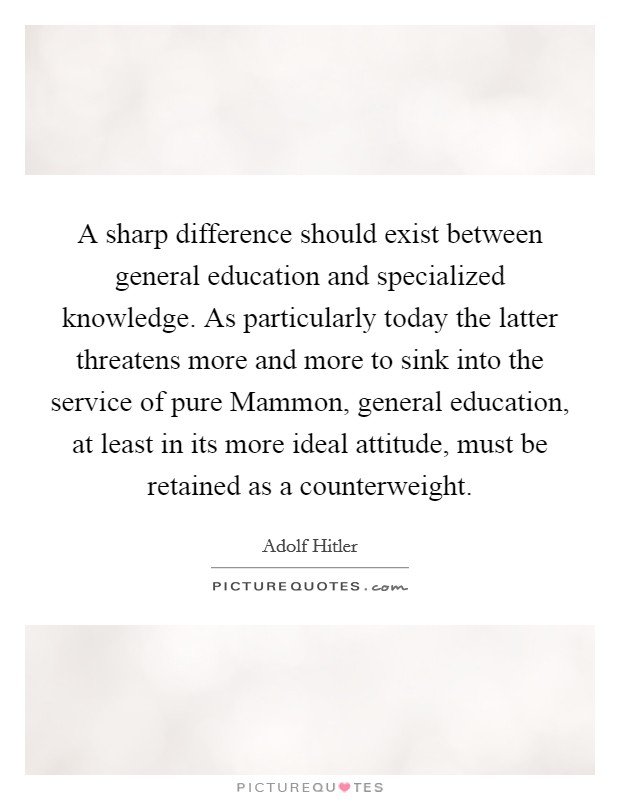 A sharp difference should exist between general education and specialized knowledge. As particularly today the latter threatens more and more to sink into the service of pure Mammon, general education, at least in its more ideal attitude, must be retained as a counterweight Picture Quote #1