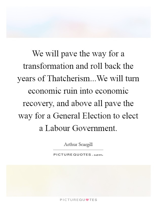 We will pave the way for a transformation and roll back the years of Thatcherism...We will turn economic ruin into economic recovery, and above all pave the way for a General Election to elect a Labour Government Picture Quote #1