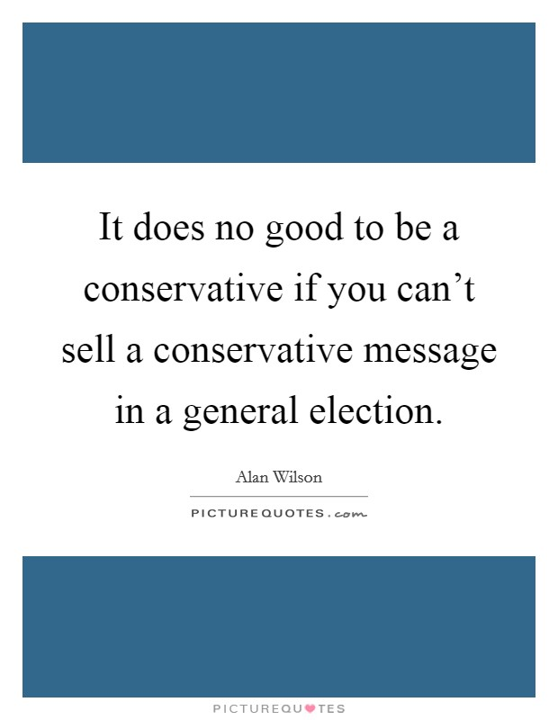 It does no good to be a conservative if you can't sell a conservative message in a general election Picture Quote #1