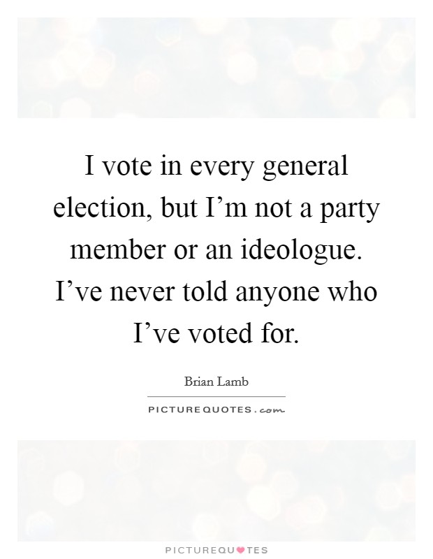 I vote in every general election, but I'm not a party member or an ideologue. I've never told anyone who I've voted for Picture Quote #1