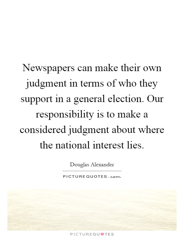 Newspapers can make their own judgment in terms of who they support in a general election. Our responsibility is to make a considered judgment about where the national interest lies Picture Quote #1