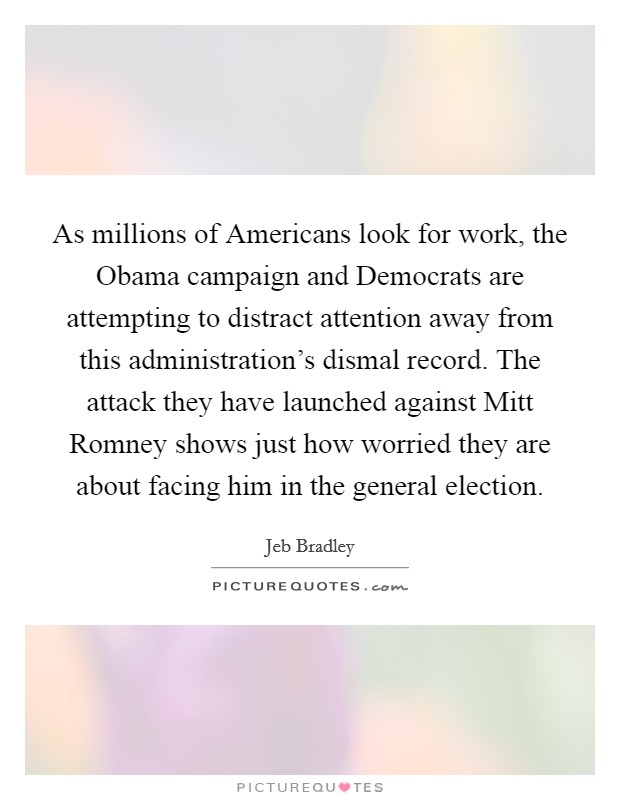 As millions of Americans look for work, the Obama campaign and Democrats are attempting to distract attention away from this administration's dismal record. The attack they have launched against Mitt Romney shows just how worried they are about facing him in the general election Picture Quote #1
