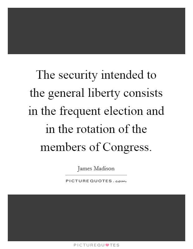 The security intended to the general liberty consists in the frequent election and in the rotation of the members of Congress Picture Quote #1