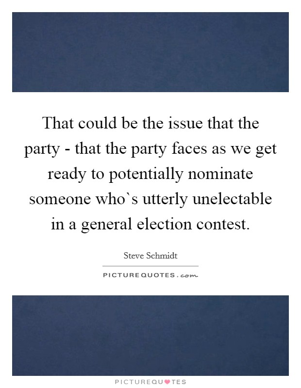 That could be the issue that the party - that the party faces as we get ready to potentially nominate someone who`s utterly unelectable in a general election contest Picture Quote #1