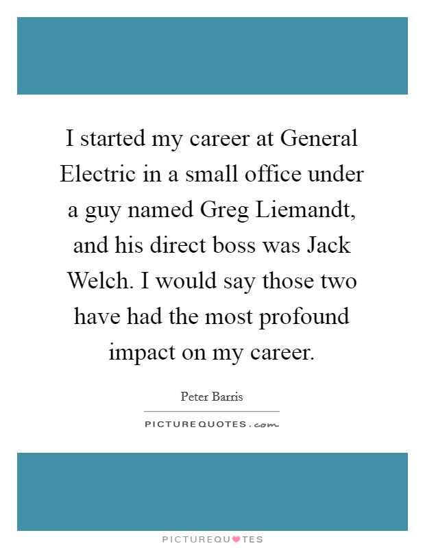 I started my career at General Electric in a small office under a guy named Greg Liemandt, and his direct boss was Jack Welch. I would say those two have had the most profound impact on my career. Picture Quote #1