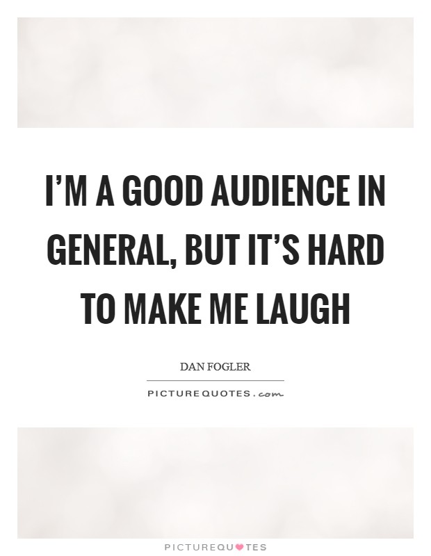 I'm a good audience in general, but it's hard to make me laugh Picture Quote #1
