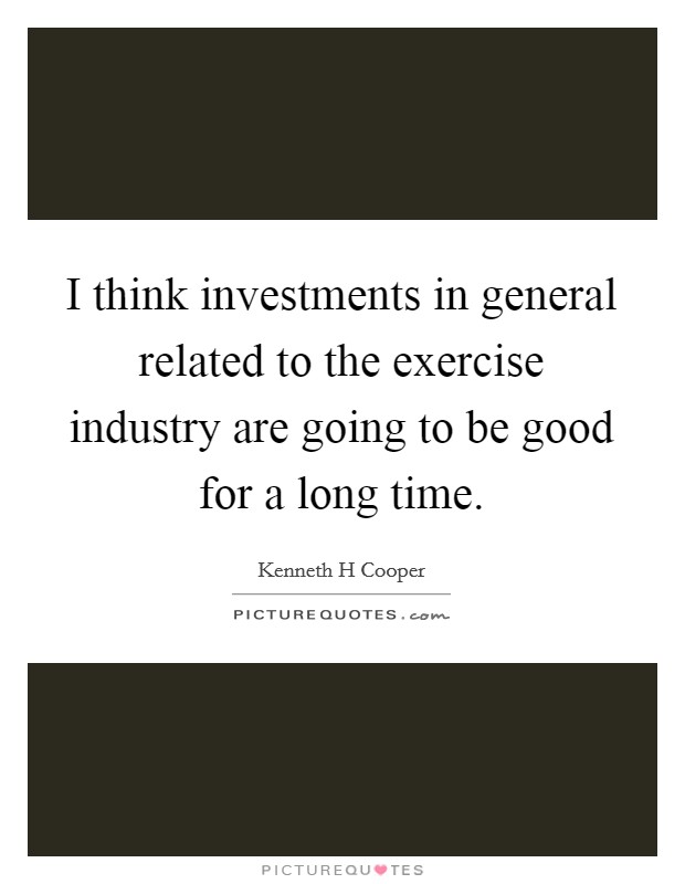 I think investments in general related to the exercise industry are going to be good for a long time Picture Quote #1