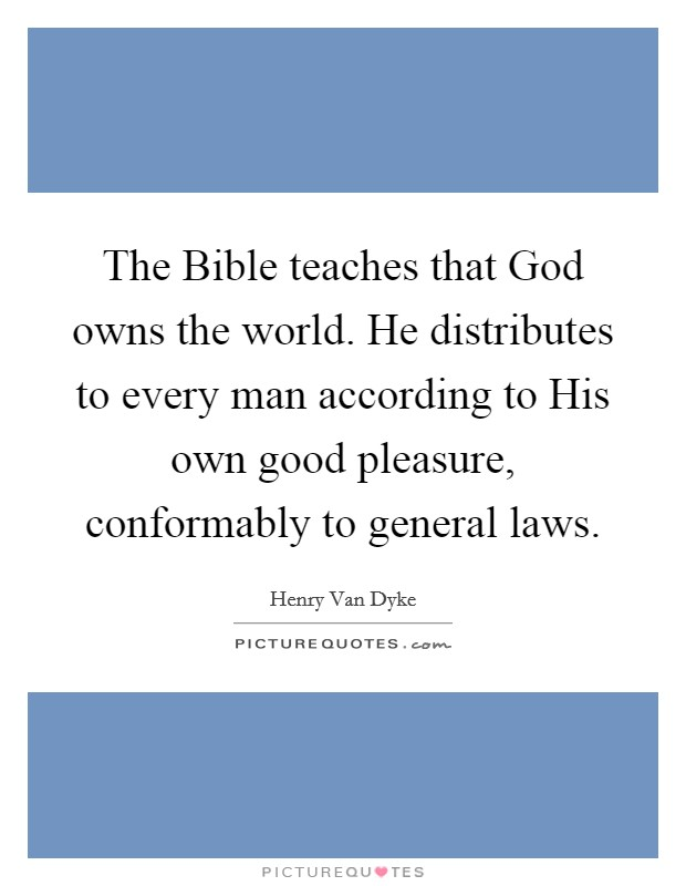 The Bible teaches that God owns the world. He distributes to every man according to His own good pleasure, conformably to general laws Picture Quote #1
