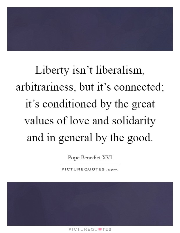 Liberty isn't liberalism, arbitrariness, but it's connected; it's conditioned by the great values of love and solidarity and in general by the good Picture Quote #1