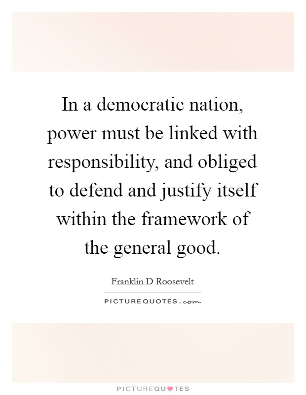 In a democratic nation, power must be linked with responsibility, and obliged to defend and justify itself within the framework of the general good Picture Quote #1