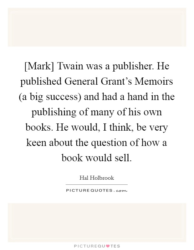 [Mark] Twain was a publisher. He published General Grant's Memoirs (a big success) and had a hand in the publishing of many of his own books. He would, I think, be very keen about the question of how a book would sell Picture Quote #1