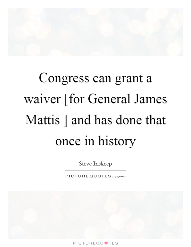 Congress can grant a waiver [for General James Mattis ] and has done that once in history Picture Quote #1