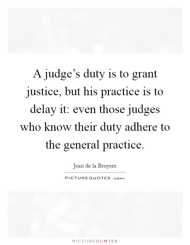 A judge's duty is to grant justice, but his practice is to delay it: even those judges who know their duty adhere to the general practice Picture Quote #1